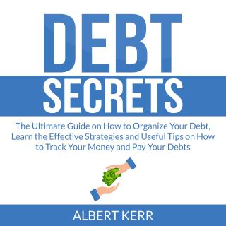 Debt Secrets: The Ultimate Guide on How to Organize Your Debt, Learn the Effective Strategies and Useful Tips on How to Track Your Money and Pay Your Debts