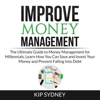 Improve Money Management: The Ultimate Guide to Money Management for Millenials, Learn How You Can Save and Invest Your Money and Prevent Falling Into Debt