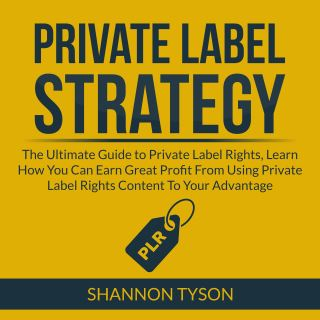Private Label Strategy: The Ultimate Guide to Private Label Rights, Learn How You Can Earn Great Profit From Using Private Label RIghts Content To Your Advantage