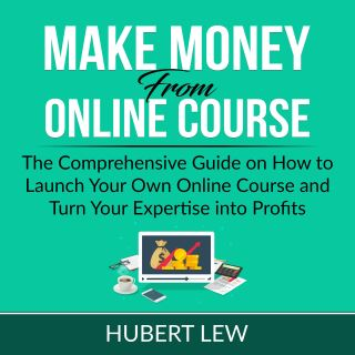 Make Money From Online Course: The Comprehensive Guide on How to Launch Your Own Online Course and Turn Your Expertise into Profits