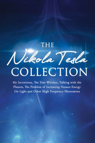 The Nikola Tesla Collection:My Inventions, The True Wireless, Talking with the Planets, the Problem of Increasing Human Energy, On Light and Other High Frequency Phenomena