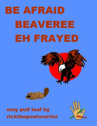 Be Afraid. Beaveree Eh Frayed