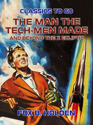 The Man the Tech-Men Made and Beyond the X Ecliptic