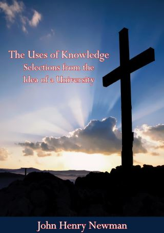 The Uses of Knowledge Selections from the Idea of a University